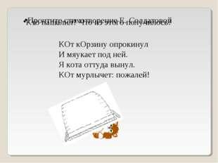 Прочтите стихотворение Е. Солдатовой КОт кОрзину опрокинул И мяукает под ней.