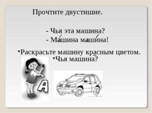 Прочтите двустишие. Чья машина? - Чья эта машина? - Машина машина! Раскрасьте
