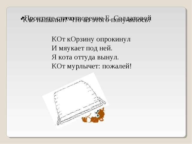Прочтите стихотворение Е. Солдатовой КОт кОрзину опрокинул И мяукает под ней....