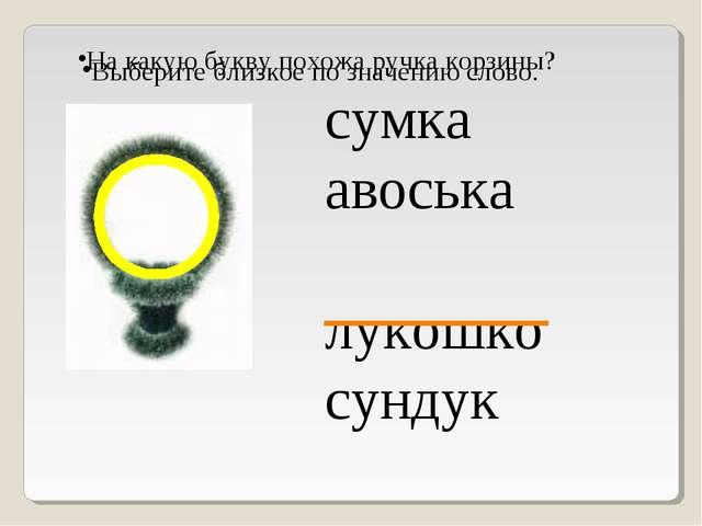 На какую букву похожа ручка корзины? Выберите близкое по значению слово. сумк...