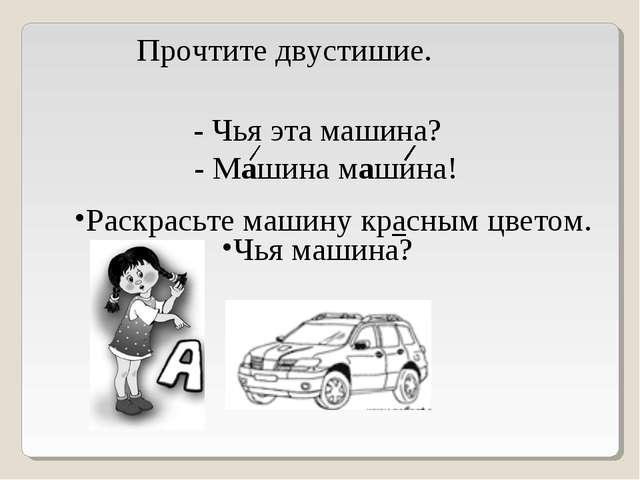 Прочтите двустишие. Чья машина? - Чья эта машина? - Машина машина! Раскрасьте...
