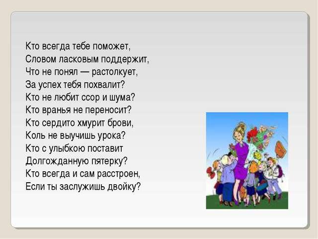Кто всегда тебе поможет, Словом ласковым поддержит, Что не понял — растолкует...
