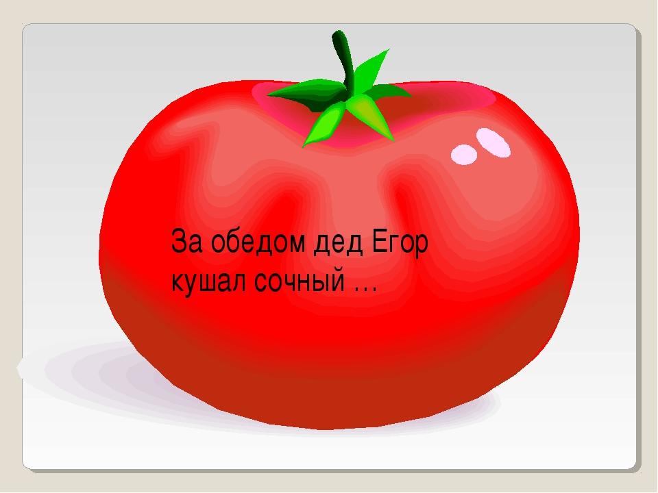 За обедом дед Егор кушал сочный …