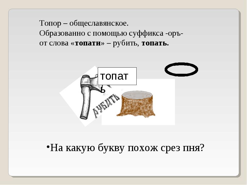 Топор – общеславянское. Образованно с помощью суффикса -оръ- от слова «топати...