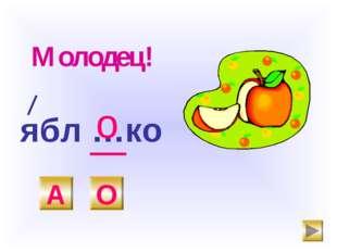 ябл …ко А О о Молодец!
