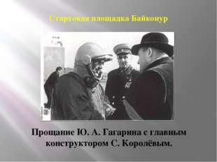 Стартовая площадка Байконур Прощание Ю. А. Гагарина с главным конструктором С