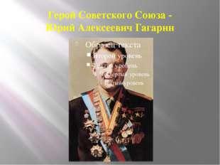 Герой Советского Союза - Юрий Алексеевич Гагарин