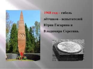 1968 год – гибель лётчиков - испытателей Юрия Гагарина и Владимира Серегина.