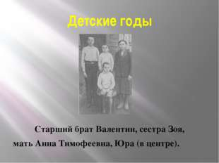 Детские годы Старший брат Валентин, сестра Зоя, мать Анна Тимофеевна, Юра (в