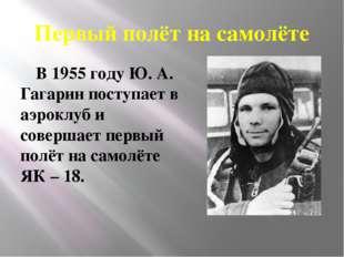 Первый полёт на самолёте В 1955 году Ю. А. Гагарин поступает в аэроклуб и сов