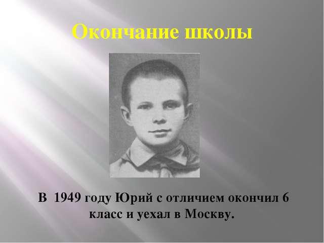 Окончание школы В 1949 году Юрий с отличием окончил 6 класс и уехал в Москву.