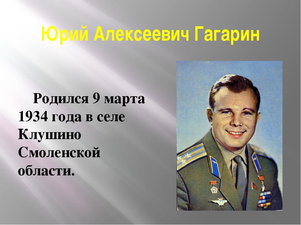 Юрий Алексеевич Гагарин Родился 9 марта 1934 года в селе Клушино Смоленской о...