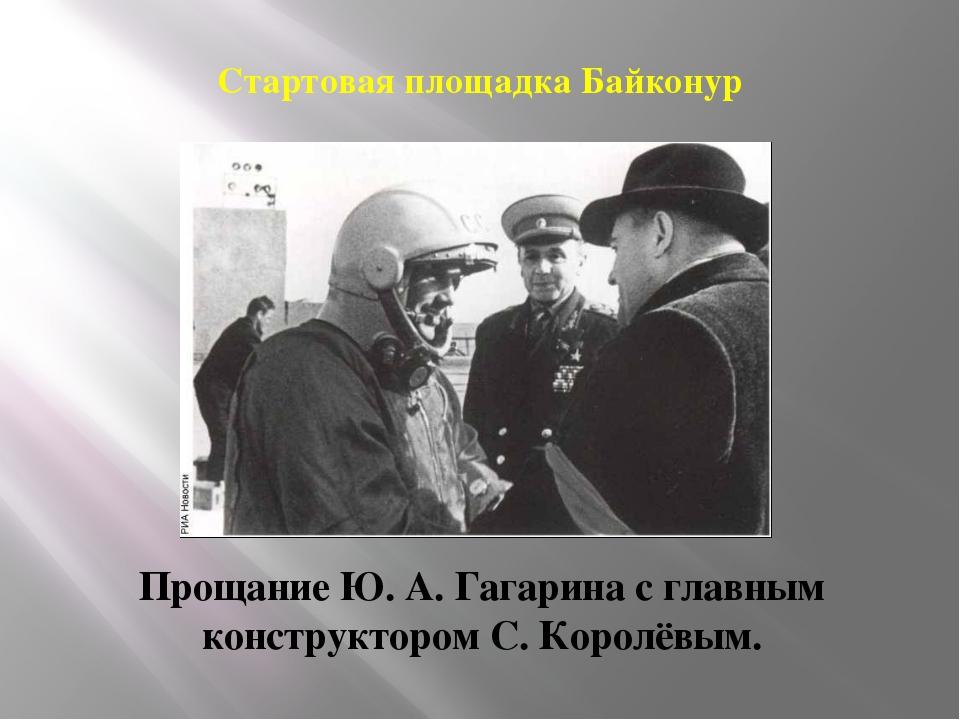 Стартовая площадка Байконур Прощание Ю. А. Гагарина с главным конструктором С...