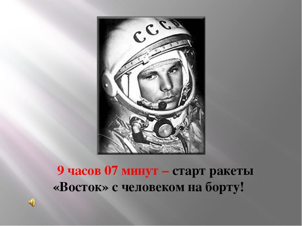 9 часов 07 минут – старт ракеты «Восток» с человеком на борту!