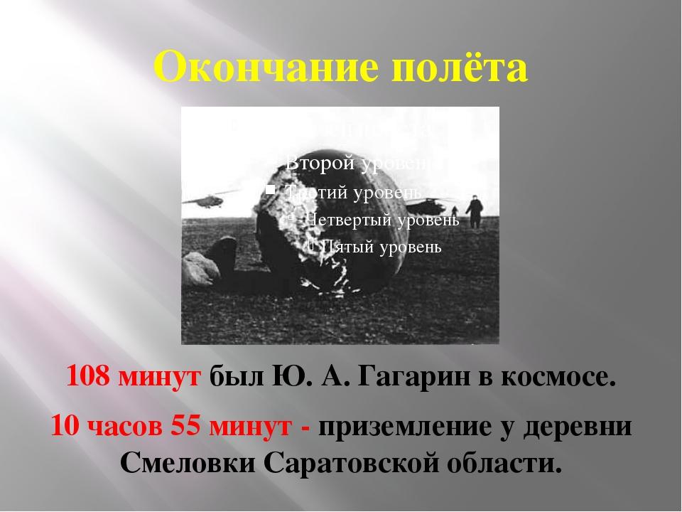 Окончание полёта 108 минут был Ю. А. Гагарин в космосе. 10 часов 55 минут - п...