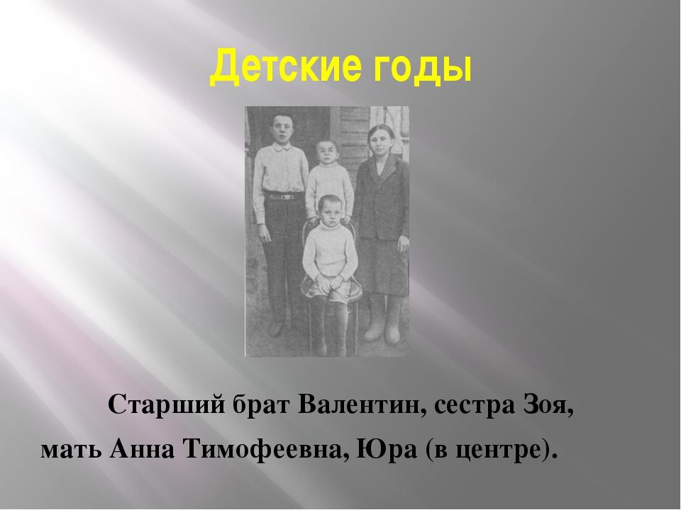 Детские годы Старший брат Валентин, сестра Зоя, мать Анна Тимофеевна, Юра (в...