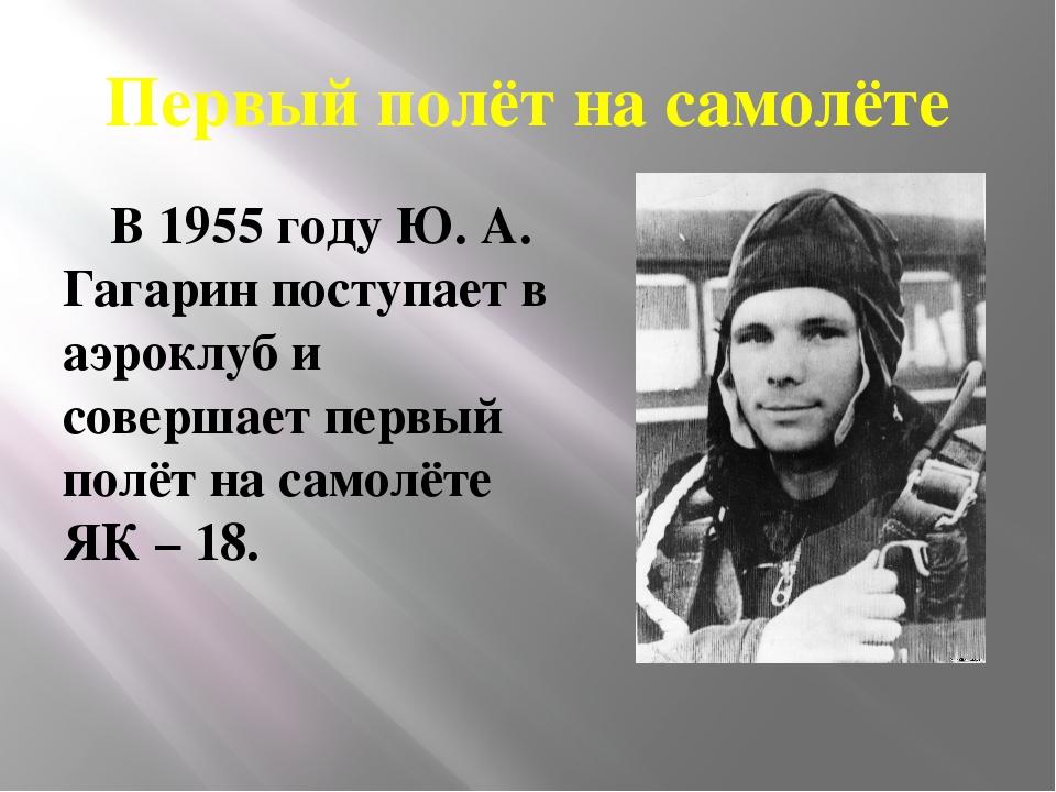 Первый полёт на самолёте В 1955 году Ю. А. Гагарин поступает в аэроклуб и сов...