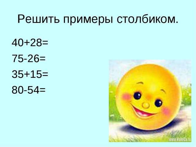 Решить примеры столбиком. 40+28= 75-26= 35+15= 80-54=