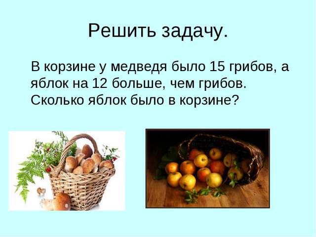 Решить задачу. В корзине у медведя было 15 грибов, а яблок на 12 больше, чем...
