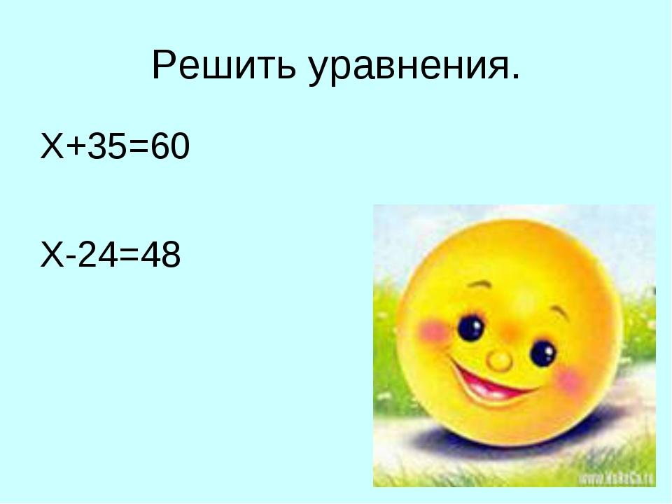 Решить уравнения. Х+35=60 Х-24=48