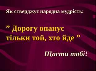 """Як стверджує народна мудрість: """" Дорогу опанує тільки той, хто йде """" Щасти то"""