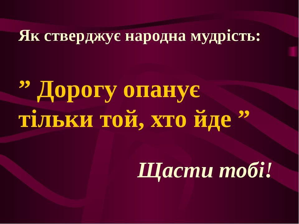 """Як стверджує народна мудрість: """" Дорогу опанує тільки той, хто йде """" Щасти то..."""