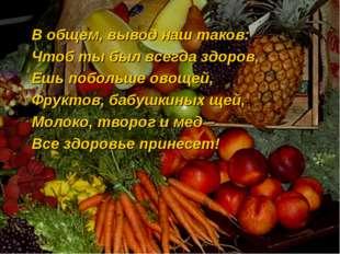 В общем, вывод наш таков: Чтоб ты был всегда здоров, Ешь побольше овощей, Фру