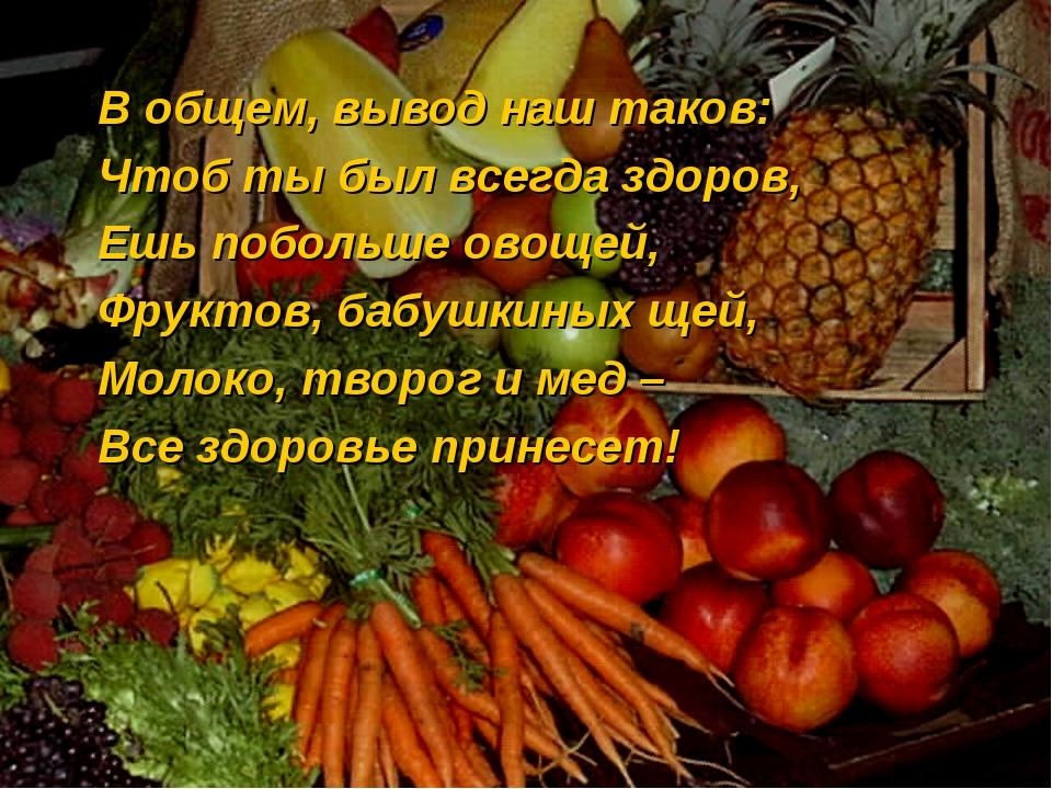 В общем, вывод наш таков: Чтоб ты был всегда здоров, Ешь побольше овощей, Фру...