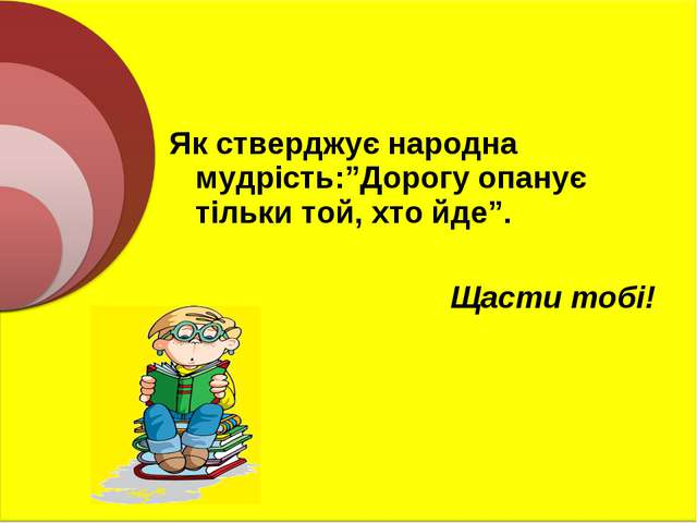 """Як стверджує народна мудрість:""""Дорогу опанує тільки той, хто йде"""". Щасти тобі!"""