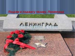 Людям и подвигу твоему, Ленинград