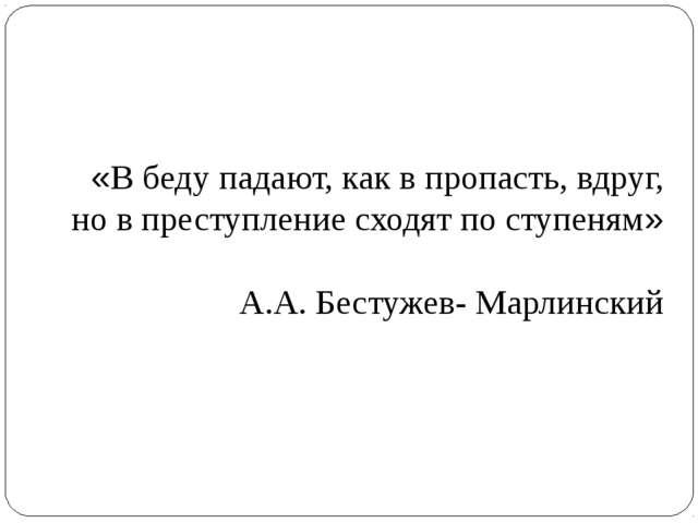 «В беду падают, как в пропасть, вдруг, но в преступление сходят по ступеням»...
