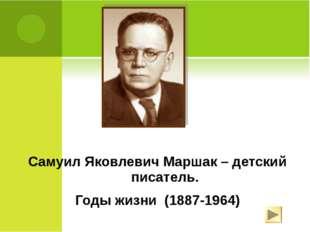 Самуил Яковлевич Маршак – детский писатель. Годы жизни (1887-1964)