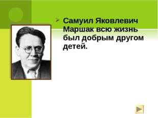 Самуил Яковлевич Маршак всю жизнь был добрым другом детей.