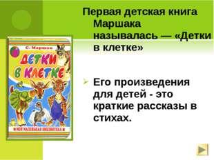 Первая детская книга Маршака называлась— «Детки в клетке» Его произведения д