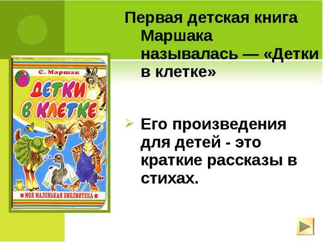 Первая детская книга Маршака называлась— «Детки в клетке» Его произведения д...