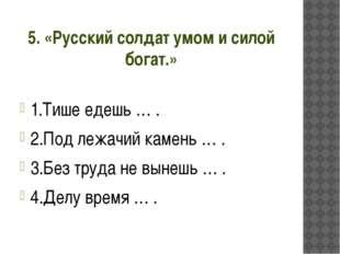5. «Русский солдат умом и силой богат.» 1.Тише едешь … . 2.Под лежачий камень