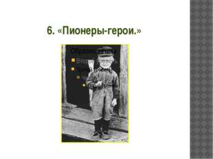 6. «Пионеры-герои.»