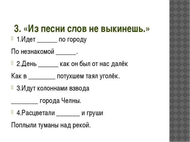 3. «Из песни слов не выкинешь.» 1.Идет ______ по городу По незнакомой ______....