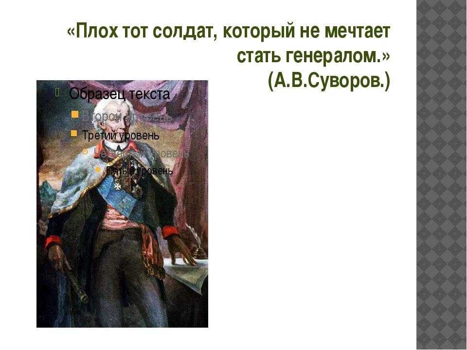 «Плох тот солдат, который не мечтает стать генералом.» (А.В.Суворов.)