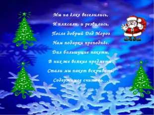Мы на ёлке веселились, И плясали, и резвились, После добрый Дед Мороз Нам под