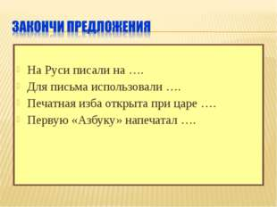 На Руси писали на …. Для письма использовали …. Печатная изба открыта при ца
