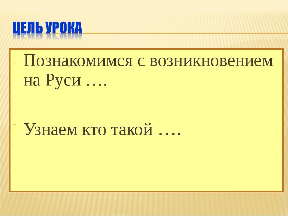 Познакомимся с возникновением на Руси …. Узнаем кто такой ….