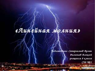 «Линейная молния» Подготовили: Сапаргалиев Арлан Филипьев Алексей учащиеся 8
