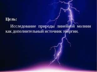Цель: Исследование природы линейной молнии как дополнительный источник энерг