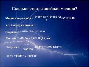 Сколько стоит линейная молния? Мощность разряда = (5*107 В) * (2*105 А) 2 =5*