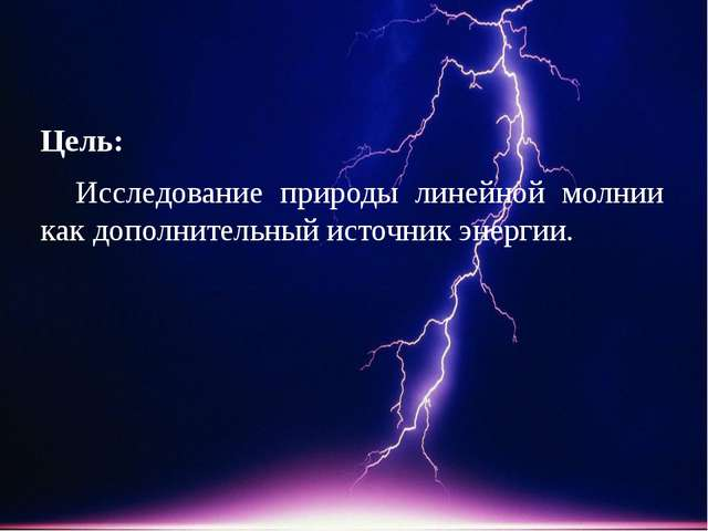 Цель: Исследование природы линейной молнии как дополнительный источник энерг...