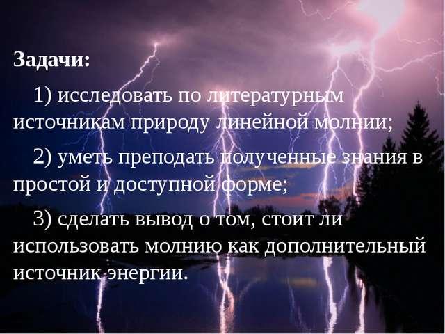 Задачи: 1) исследовать по литературным источникам природу линейной молнии;...