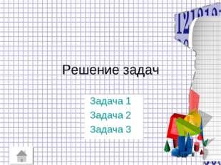 Решение задач Задача 1 Задача 2 Задача 3