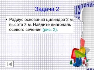 Задача 2 Радиус основания цилиндра 2 м, высота 3 м. Найдите диагональ осевого
