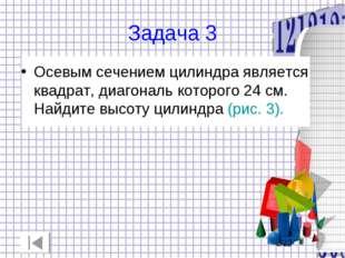 Задача 3 Осевым сечением цилиндра является квадрат, диагональ которого 24 см.